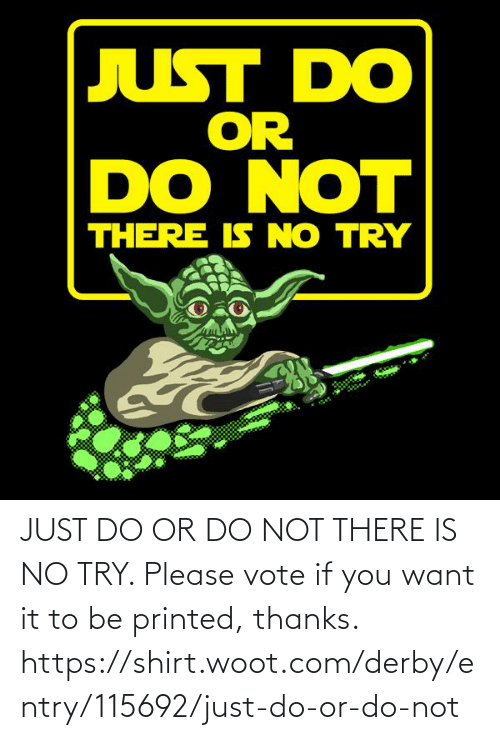 do or do not there is no try: JUST DO OR DO NOT THERE IS NO TRY. Please vote if you want it to be printed, thanks. https://shirt.woot.com/derby/entry/115692/just-do-or-do-not