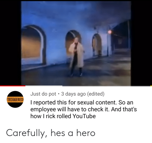TRIGGERED: Just do pot  3 days ago (edited)  TRIGGERED  I reported this for sexual content. So an  employee will have to check it. And that's  how I rick rolled YouTube Carefully, hes a hero