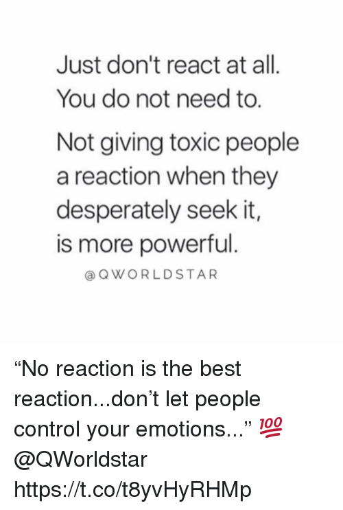 """Best Reaction: Just don't react at all  You do not need to.  Not giving toxic people  a reaction when they  desperately seek it,  is more powerful  aQWORLDSTAR """"No reaction is the best reaction...don't let people control your emotions..."""" 💯 @QWorldstar https://t.co/t8yvHyRHMp"""