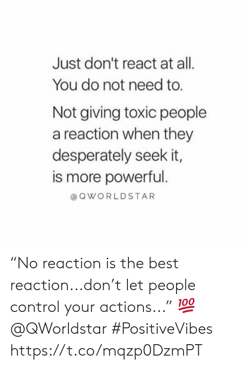 """Best Reaction: Just don't react at all.  You do not need to.  Not giving toxic people  a reaction when they  desperately seek it,  is more powerful.  QWORLDSTAR """"No reaction is the best reaction...don't let people control your actions..."""" 💯 @QWorldstar #PositiveVibes https://t.co/mqzp0DzmPT"""