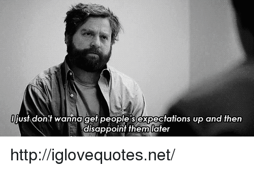 disappoint: just dont wanna get people S expectations up and then  disappoint themlater http://iglovequotes.net/