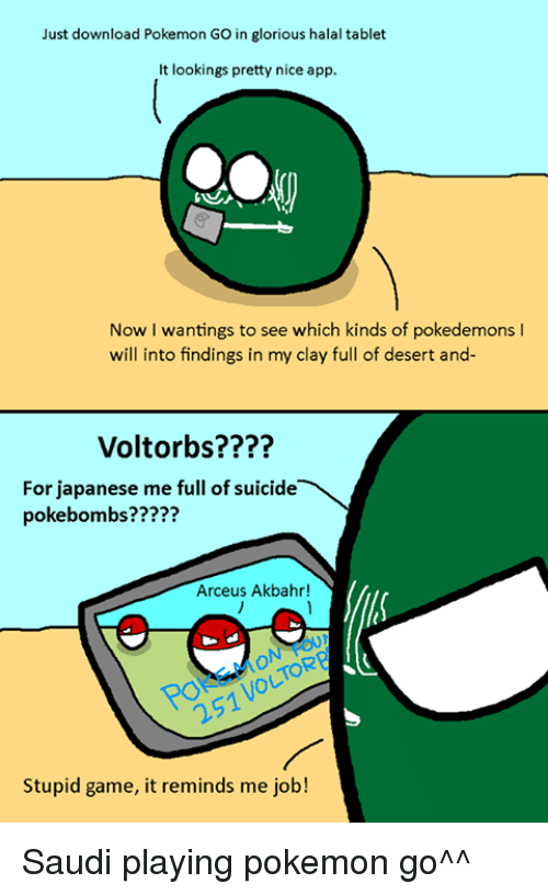 Dank, Pokemon, and Apps: Just download Pokemon GO in glorious halaltablet  t lookings pretty nice app  Now I wantings to see which kinds of pokedemons l  will into findings in my clay full of desert and-  Volt orbs????  For japanese me full of suicide  poke bombs??  Arceus Akbahr!  Stupid game, it reminds me job! Saudi playing pokemon go^^
