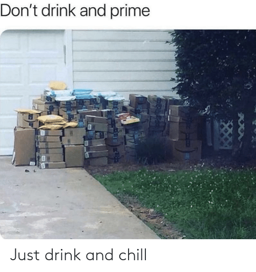 drink: Just drink and chill