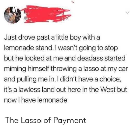 lawless: Just drove past a little boy with a  lemonade stand. I wasn't going to stop  but he looked at me and deadass started  miming himself throwing a lasso at my car  and pulling me in. I didn't have a choice,  it's a lawless land out here in the West but  now I have lemonade The Lasso of Payment