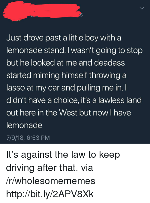 lawless: Just drove past a little boy witha  lemonade stand. I wasn't going to stop  but he looked at me and deadass  started miming himself throwing a  lasso at my car and pulling me in. l  didn't have a choice, it's a lawless land  out here in the West but now I have  lemonade  7/9/18, 6:53 PM It's against the law to keep driving after that. via /r/wholesomememes http://bit.ly/2APV8Xk