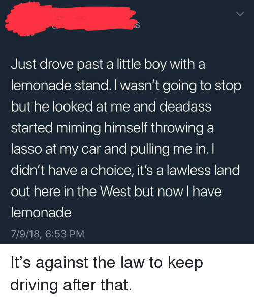 lawless: Just drove past a little boy witha  lemonade stand. I wasn't going to stop  but he looked at me and deadass  started miming himself throwing a  lasso at my car and pulling me in. l  didn't have a choice, it's a lawless land  out here in the West but now I have  lemonade  7/9/18, 6:53 PM It's against the law to keep driving after that.