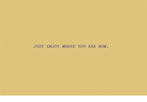 Just Enjoy: JUST ENJOY WHERE YOU ARE NOW