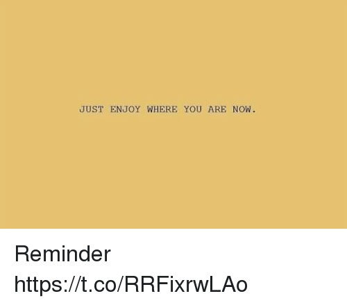 Just Enjoy: JUST ENJOY WHERE YOU ARE NOW. Reminder https://t.co/RRFixrwLAo