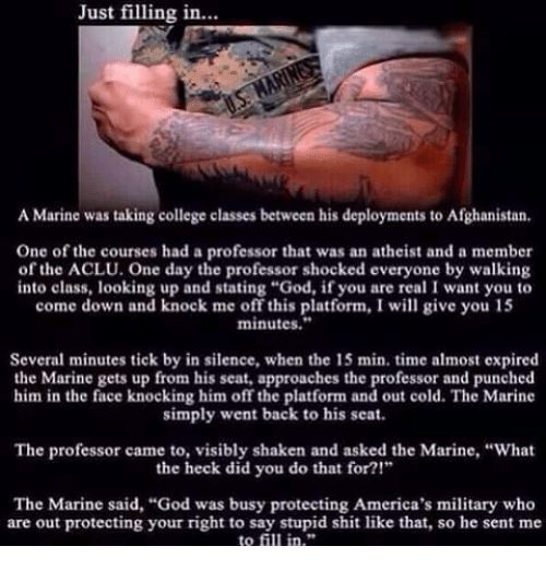 """College, Memes, and Afghanistan: Just filling in...  A Marine was taking college classes between his deployments to Afghanistan.  One of the courses had a professor that was an atheist and a member  of the ACLU. One day the professor shocked everyone by walking  into class, looking up and stating """"God, if you are real I want you to  come down and knock me off this platform, I will give you 15  minutes.""""  Several minutes tick by in silence, when the 15 min. time almost expired  the Marine gets up from his seat, approaches the professor and punched  him in the face knocking him off the platform and out cold. The Marine  simply went back to his seat.  The professor came to, visibly shaken and asked the Marine, """"What  the heck did you do that for?!""""  The Marine said, """"God was busy protecting America's military who  are out protecting your right to say stupid shit like that, so he sent me  to fill in."""""""