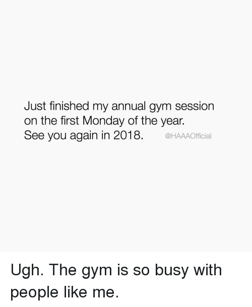 See You Again: Just finished my annual gym session  on the first Monday of the year.  See you again in 2018  @HAAAOfficial Ugh. The gym is so busy with people like me.
