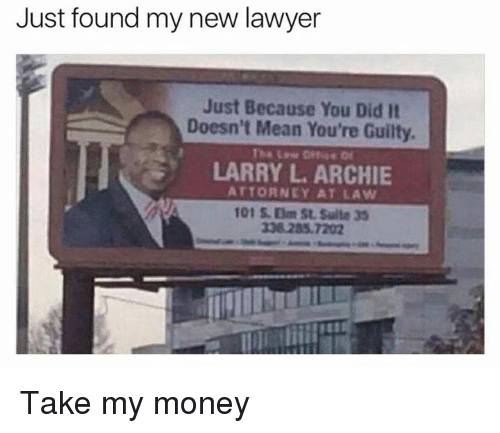 Lawyer, Memes, and Money: Just found my new lawyer  Just Because You Did It  Doesn't Mean You're Guilty.  LARRY L ARCHIE  ATTORNEY AT LAW  101 Om St Suite 35 Take my money