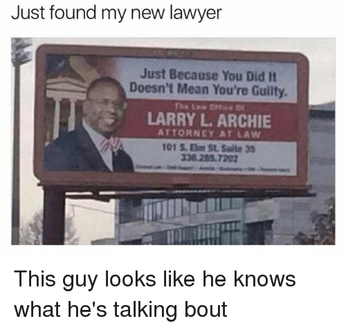 Dank, Lawyer, and Mean: Just found my new lawyer  Just Because You Did It  Doesn't Mean You're Guilty.  LARRY L ARCHIE  ATTORNEY AT LAW  101 Om St Suite 35 This guy looks like he knows what he's talking bout