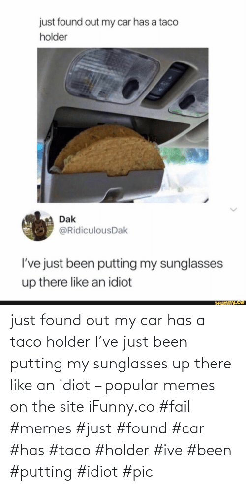 FAIL: just found out my car has a taco holder I've just been putting my sunglasses up there like an idiot – popular memes on the site iFunny.co #fail #memes #just #found #car #has #taco #holder #ive #been #putting #idiot #pic
