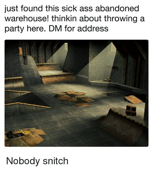 Ass, Memes, and Party: just found this sick ass abandoned  warehouse! thinkin about throwing a  party here. DM for address Nobody snitch