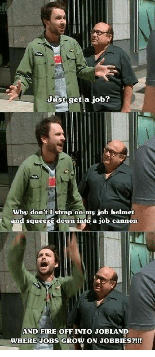 helmet: Just get a job?  why don't Istrap on my job helmet  and squeeze down into a job cannon  AND FIRE OFF INTO JoBLAND  WHERE JOBS GROW ON JOBBIES?!!!