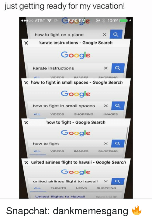 Anaconda, Google, and Memes: just getting ready for my vacation!  ORMe 100%  .oo AT&T  F 3's C5-00  how to fight on a plane  x la  X karate instructions Google Search  Google  karate instructions  AL  NInFOS  IMAGES  SHOPPING  X how to fight in small spaces Google Search  Google  how to fight in small spaces X  VIDEOS  SHOPPING  IMAGES  how to fight Google Search  Google  how to fight  VIDEOS  IMAGES  SHOPPING  X united airlines flight to hawaii Google Search  Google  united airlines flight to hawaii X  La  FLIGHTS  SHOPPING  United flights to Hawaii Snapchat: dankmemesgang 🔥