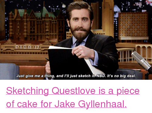 """gyllenhaal: Just give me a thing, and l'lI just sketch it NBD. It's no big deal <p><a href=""""https://www.youtube.com/watch?v=sgp2x8atiQg"""" target=""""_blank"""">Sketching Questlove is a piece of cake for Jake Gyllenhaal.</a></p>"""