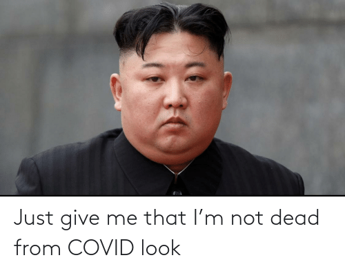 Just Give: Just give me that I'm not dead from COVID look