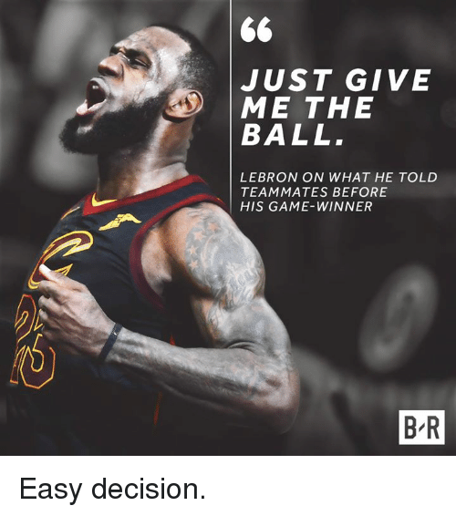 Game, Lebron, and Easy: JUST GIVE  ME THE  BALL  LEBRON ON WHAT HE TOLD  TEAMMATES BEFORE  HIS GAME-WINNER  B-R Easy decision.