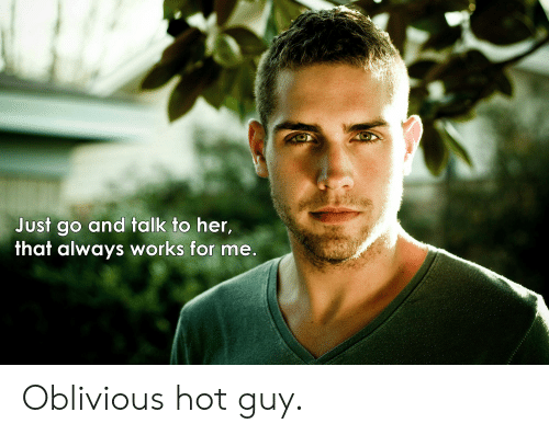 Oblivious Hot: Just go and talk to her,  that always works for me. Oblivious hot guy.