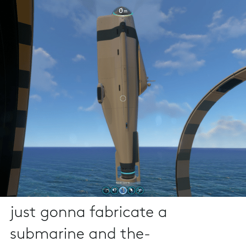 submarine: just gonna fabricate a submarine and the-