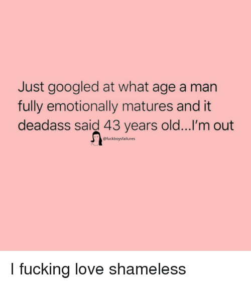 shameless: Just googled at what age a man  fully emotionally matures and it  deadass said 43 years old...I'm out  @fuckboysfailures I fucking love shameless