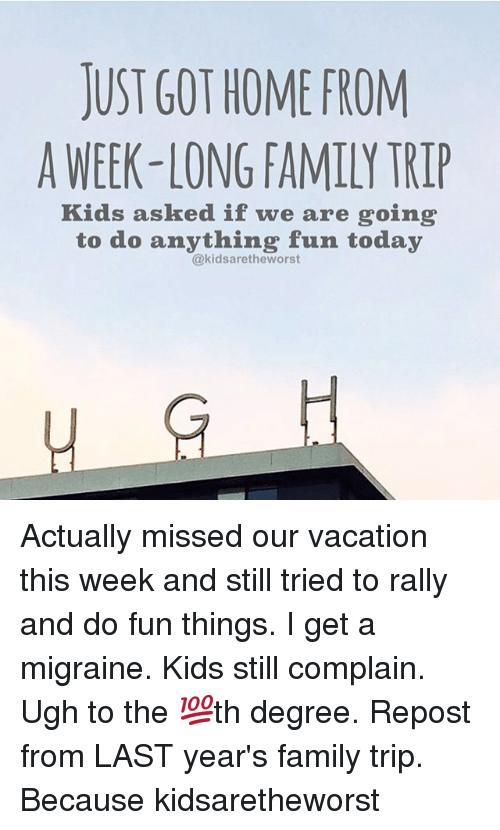Family, Memes, and Home: JUST GOT HOME FROM  A WEEK-LONG FAMILY TRIP  Kids asked if we are going  to do anything fun today  @kidsaretheworst  HS H  Fi Actually missed our vacation this week and still tried to rally and do fun things. I get a migraine. Kids still complain. Ugh to the 💯th degree. Repost from LAST year's family trip. Because kidsaretheworst