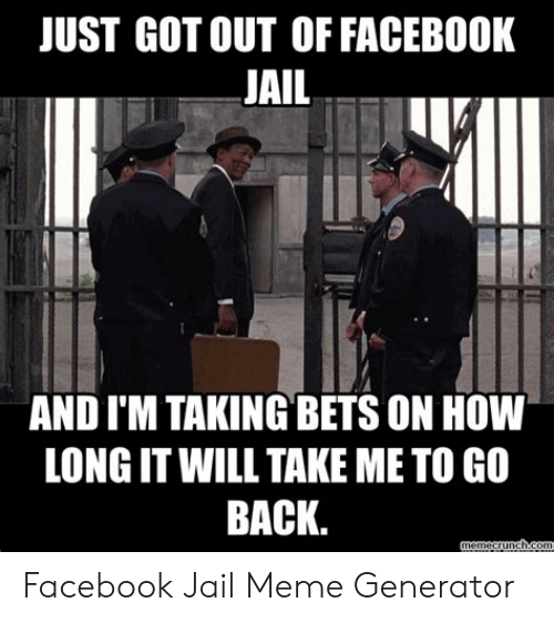 Jail Meme Generator: JUST GOT OUT OF FACEBOOK  JAIL  AND I'M TAKING BETS ON HOW  LONG IT WILL TAKE ME TO GO  BACK. Facebook Jail Meme Generator