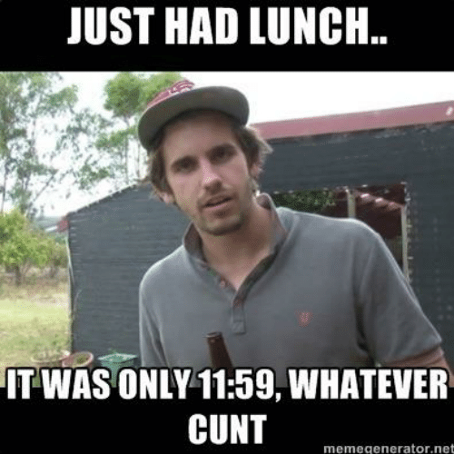 Memes, Cunt, and 🤖: JUST HAD LUNCH.  IT WAS ONLY 11:59, WHATEVER  CUNT  meme generator, net