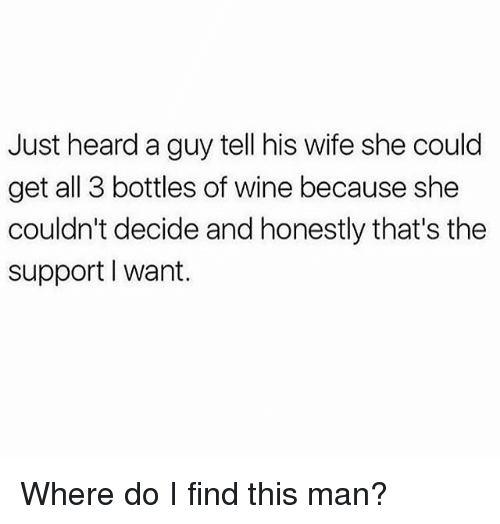 Memes, Wine, and Wife: Just heard a guy tell his wife she could  get all 3 bottles of wine because she  couldn't decide and honestly that's the  support I want. Where do I find this man?