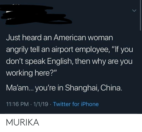 "maam: Just heard an American woman  angrily tell an airport employee, ""If you  don't speak English, then why are you  working here?""  Ma'am... you're in Shanghai, China.  11:16 PM 1/1/19 Twitter for iPhone MURIKA"