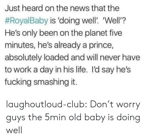 smashing: Just heard on the news that the  #RoyalBaby is 'doing well. 'Well'?  He's only been on the planet five  minutes, he's already a prince,  absolutely loaded and will never have  to work a day in his life. I'd say he's  fucking smashing it. laughoutloud-club:  Don't worry guys the 5min old baby is doing well