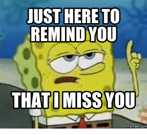 i miss you meme: JUST HERE TO  REMIND YOU  THAT I MISS YOU  Memes COM