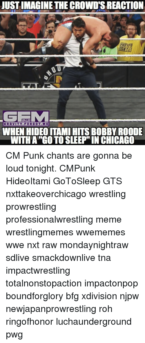 Punked: JUST IMAGINE THE CROWD'S REACTION  GEEM  GRAVITY FORGOT ME  WHEN HIDEO ITAMI HITS BOBBY ROODE  WITH A GO TO SLEEP IN CHICAGO CM Punk chants are gonna be loud tonight. CMPunk HideoItami GoToSleep GTS nxttakeoverchicago wrestling prowrestling professionalwrestling meme wrestlingmemes wwememes wwe nxt raw mondaynightraw sdlive smackdownlive tna impactwrestling totalnonstopaction impactonpop boundforglory bfg xdivision njpw newjapanprowrestling roh ringofhonor luchaunderground pwg