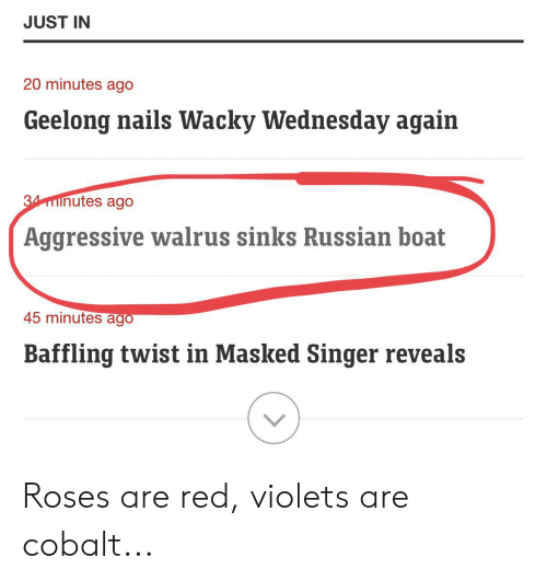 wacky wednesday: JUST IN  20 minutes ago  Geelong nails Wacky Wednesday again  34minutes ago  Aggressive walrus sinks Russian boat  45 minutes ago  Baffling twist in Masked Singer reveals Roses are red, violets are cobalt...