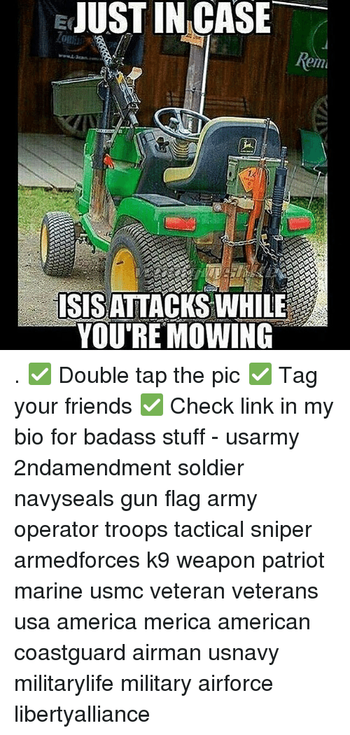 America, Friends, and Memes: JUST IN CASE  ISISATTACKS WHILE  YOU'RE MOWING . ✅ Double tap the pic ✅ Tag your friends ✅ Check link in my bio for badass stuff - usarmy 2ndamendment soldier navyseals gun flag army operator troops tactical sniper armedforces k9 weapon patriot marine usmc veteran veterans usa america merica american coastguard airman usnavy militarylife military airforce libertyalliance