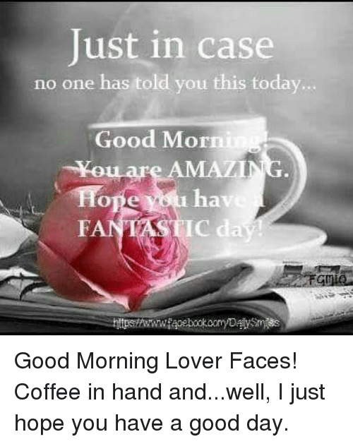 Dank, Good Morning, and Coffee: Just in case  no one has told you this today.  Good Morn  hav  FAN Good Morning Lover Faces!  Coffee in hand and...well, I just hope you have a good day.