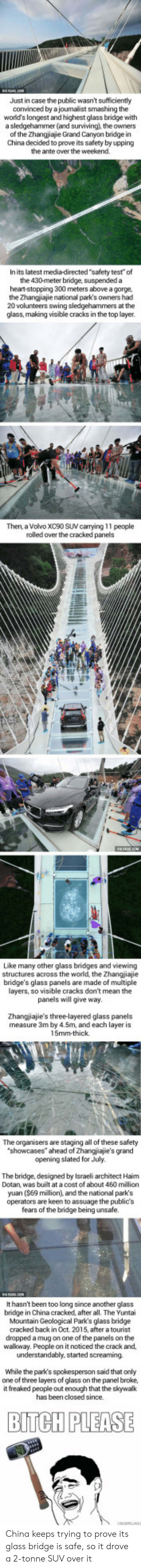 "At A Cost: Just in case the public wasn't sufficiently  convinced by a joumalist smashing the  world's longest and highest glass bridge with  a sledgehammer(and surviving), the owners  of the Zhangjiajie Grand Canyon bridge in  China decided to prove its safety by upping  the ante over the weekend.  In its latest media-directed ""safety test"" of  the 430-meter bridge, suspended a  heart-stopping 300 meters above a gorge,  the Zhangj ajie national park's owners had  20 volunteers swing sledgehammers at th  glass, making visible cracks in the top layer  Then, a Volvo XC90 SUV carrying 11 people  rolled over the cracked panels  Like many other glass bridges and viewing  structures across the world, the Zhangjiajie  bridge's glass panels are made of multiple  layers, so visible cracks don't mean the  panels will give way  Zhangjiajie's three-layered glass panels  measure 3m by 4.5m, and each layer is  5mm-thick.  The organisers are staging all of these safety  showcases"" ahead of Zhangjiajie's grand  opening slated for July  The bridge, designed by Israeli architect Haim  Dotan, was built at a cost of about 460 million  yuan ($69 million), and the national park's  operators are keen to assuage the publics  fears of the bridge being unsafe.  It hasn't been too long since another glass  bridge in China cracked, after all. The Yuntai  Mountain Geological Park's glass bridge  cracked back in Oct. 2015, after a tourist  dropped a mug on one of the panels on the  walkoway. People on it noticed the crack and,  While the park's spokesperson said that only  one of three layers of glass on the panel broke,  it freaked people out enough that the skywalk  has been closed since.  BITCH PLEASE China keeps trying to prove its glass bridge is safe, so it drove a 2-tonne SUV over it"