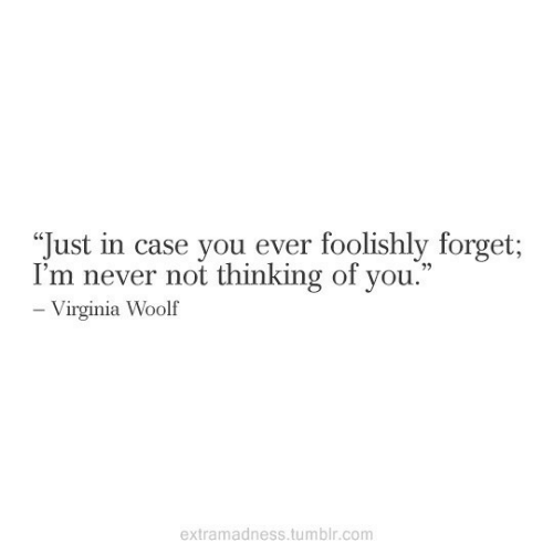 """thinking of you: """"Just in case you ever foolishly forget;  I'm never not thinking of you.""""  - Virginia Woolf  extramadness.tumblr.com"""