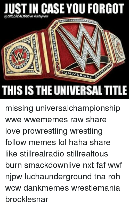 Lol, Love, and Memes: JUST IN CASE YOU FORGOT  UNIV  THIS IS THE UNIVERSALTITLE missing universalchampionship wwe wwememes raw share love prowrestling wrestling follow memes lol haha share like stillrealradio stillrealtous burn smackdownlive nxt faf wwf njpw luchaunderground tna roh wcw dankmemes wrestlemania brocklesnar