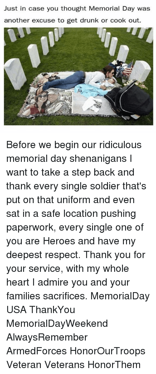 Drunk, Respect, and Shenanigans: Just in case you thought Memorial Day was  another excuse to get drunk or cook out. Before we begin our ridiculous memorial day shenanigans I want to take a step back and thank every single soldier that's put on that uniform and even sat in a safe location pushing paperwork, every single one of you are Heroes and have my deepest respect. Thank you for your service, with my whole heart I admire you and your families sacrifices. MemorialDay USA ThankYou MemorialDayWeekend AlwaysRemember ArmedForces HonorOurTroops Veteran Veterans HonorThem