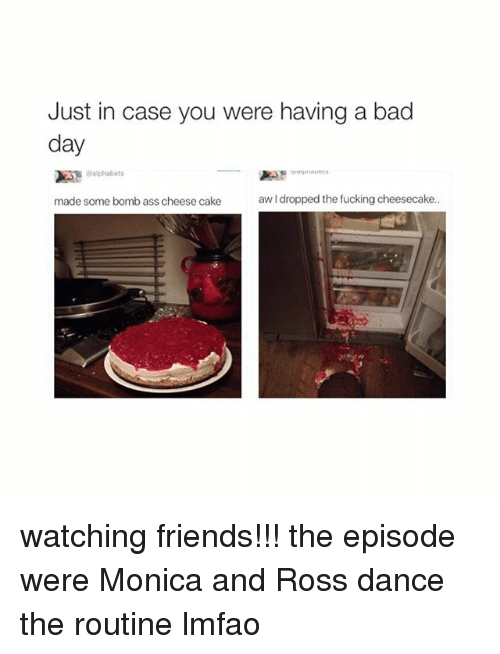 Girl Memes: Just in case you were having a bad  day  alphabets  awIdropped the fucking cheesecake.  made some bomb ass cheese cake watching friends!!! the episode were Monica and Ross dance the routine lmfao