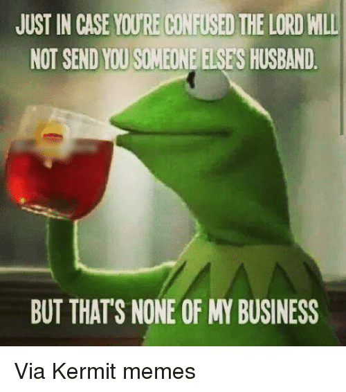 Kermit the Frog, Business, and Husband: JUST IN CASE YOURECINFISEI THE LORD MLL  NOT SEND YOUSIMEONE ELSES HUSBAND  BUT THATS NONE OF MY BUSINESS Via Kermit memes