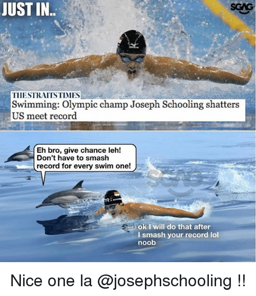 Memes, School, and Smashing: JUST IN  TIIESTRAITSTIMMES  Swimming: Olympic champ Joseph Schooling shatters  US meet record  Eh bro, give chance leh!  Don't have to smash  record for every swim one!  ok I will do that after  l smash your record lol  noob Nice one la @josephschooling !!