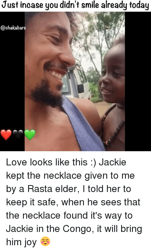 rasta: Just incase you didn't smile already today  @chaka bars Love looks like this :) Jackie kept the necklace given to me by a Rasta elder, I told her to keep it safe, when he sees that the necklace found it's way to Jackie in the Congo, it will bring him joy ☺️