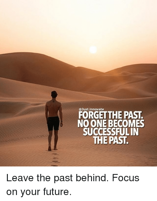 Future, Memes, and Focus: @Just.innovate  FORGETTHE PAST.  NO ONE BECOMES  SUCCESSFULIN  THE PAST. Leave the past behind. Focus on your future.