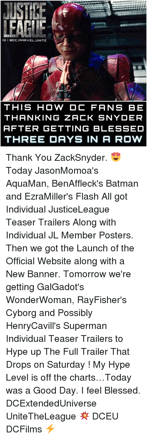Memes, 🤖, and Flash: JUST KE  LEAGUE  IG DDC MARVEL. UNITE  THIS HOW DC FANS BE  THANKING ZACK SNYDER  AFTER GETTING BLESSED  THREE DAYS IN A ROW Thank You ZackSnyder. 😍 Today JasonMomoa's AquaMan, BenAffleck's Batman and EzraMiller's Flash All got Individual JusticeLeague Teaser Trailers Along with Individual JL Member Posters. Then we got the Launch of the Official Website along with a New Banner. Tomorrow we're getting GalGadot's WonderWoman, RayFisher's Cyborg and Possibly HenryCavill's Superman Individual Teaser Trailers to Hype up The Full Trailer That Drops on Saturday ! My Hype Level is off the charts…Today was a Good Day. I feel Blessed. DCExtendedUniverse UniteTheLeague 💥 DCEU DCFilms ⚡️