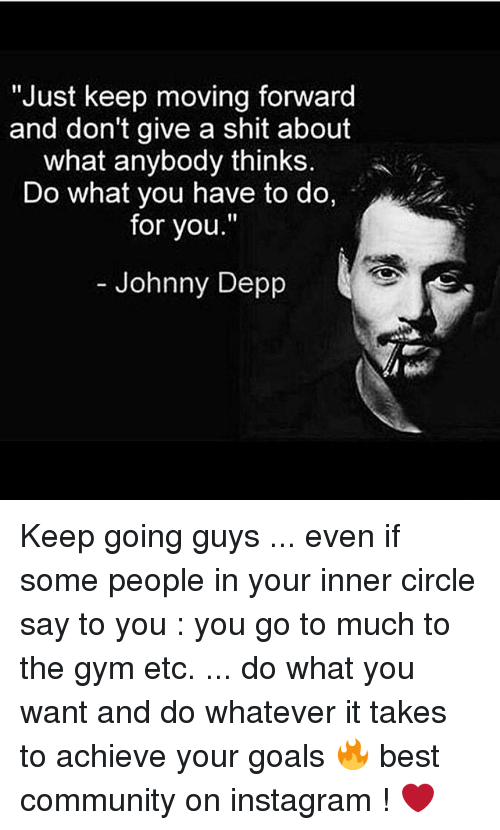 "Community, Goals, and Gym: ""Just keep moving forward  and don't give a shit about  what anybody thinks.  Do what you have to do,  for you.""  Johnny Depp Keep going guys ... even if some people in your inner circle say to you : you go to much to the gym etc. ... do what you want and do whatever it takes to achieve your goals 🔥 best community on instagram ! ❤️"