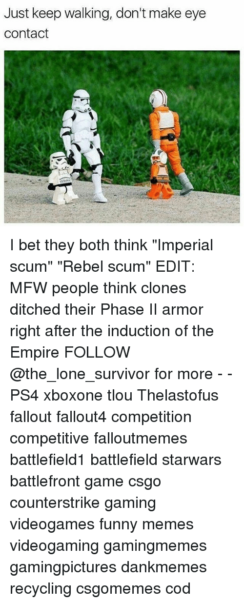 "Empire, Funny, and I Bet: Just keep walking, don't make eye  Contact I bet they both think ""Imperial scum"" ""Rebel scum"" EDIT: MFW people think clones ditched their Phase II armor right after the induction of the Empire FOLLOW @the_lone_survivor for more - - PS4 xboxone tlou Thelastofus fallout fallout4 competition competitive falloutmemes battlefield1 battlefield starwars battlefront game csgo counterstrike gaming videogames funny memes videogaming gamingmemes gamingpictures dankmemes recycling csgomemes cod"