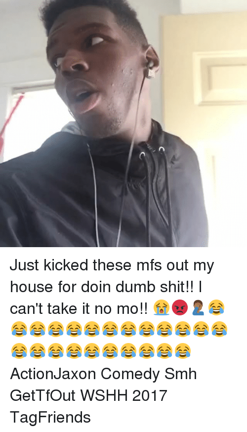 Cant Take It: Just kicked these mfs out my house for doin dumb shit!! I can't take it no mo!! 😭😡🤦🏾♂️😂😂😂😂😂😂😂😂😂😂😂😂😂😂😂😂😂😂😂😂😂😂😂 ActionJaxon Comedy Smh GetTfOut WSHH 2017 TagFriends